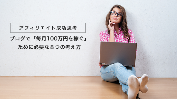 ブログで「毎月100万円を稼ぐ」 ために必要な8つの考え方