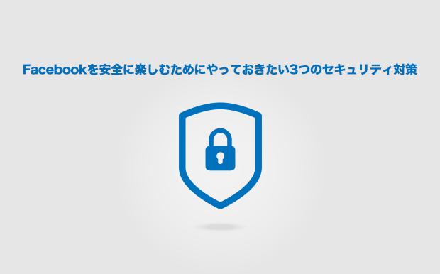 Facebookを安全に楽しむため(個人情報を守るため)にやっておきたい3つのセキュリティ対策