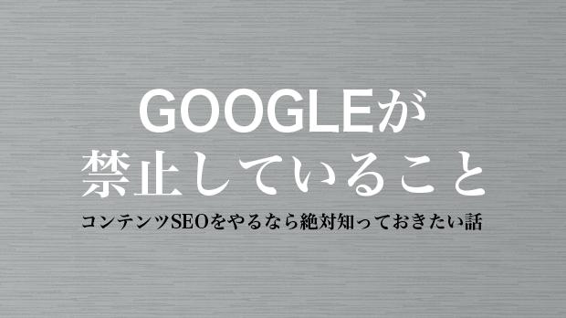 Googleが禁止していること|コンテンツSEOをやるなら絶対知っておきたい話