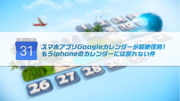 スマホアプリGoogleカレンダーが超絶便利でもうiphoneのカレンダーには戻れない件
